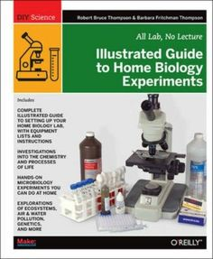 Illustrated guide to home biology experiments : all lab, no lecture / Robert Bruce Thompson and Barbara Fritchman Thompson. O'Reilly, imp. 2012