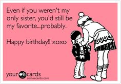 Even If You Werent My Only Sister Youd Still Be Favoriteprobably Happy Birthday Xoxo