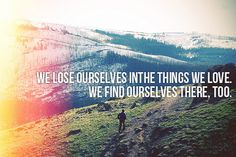 """""""We lose ourselves in the things we love.  We find ourselves there too""""."""