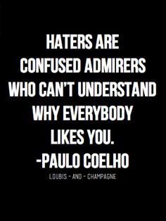 Haters are confused admirers who can't understand why everybody likes you.  - Paul Coelho