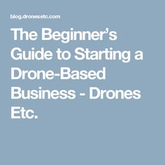 The Beginner's Guide to Starting a Drone-Based Business - Drones Etc.