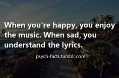 When you're happy, you enjoy the music. When sad, you understand the lyrics. So true!