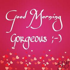 Good Morning Gorgeous! ;-)