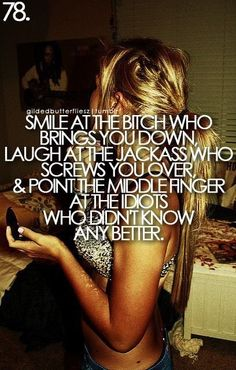 Smile at the bitch who brings you down. Laugh at the jackass who screws you over, & point the middle finger at the idiots who didn't knnow any better.
