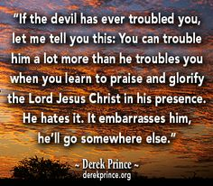 Give the devil trouble by praising Jesus. A quote from Derek Prince.