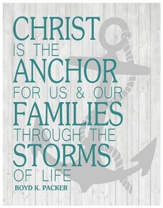 """Christ is the anchor for us and our families through the storms of life."" - Elder Boyd K. Packer"