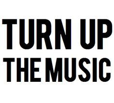turn up the music.