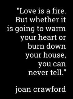 Love is a fire. But whether it is going to warm your heart or burn down your house, you can never tell.   Joan Crawford #love #quotes