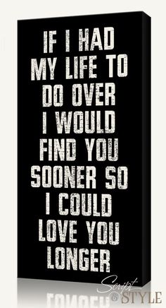 for my hubby- If I had my life to do over, I would find you sooner so I could love you longer........