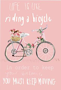 "when i read this . just LOVE the words: ""life is like riding a bicycle . in order to keep your balance, you must keep moving"" . The Words, Cool Words, Words Quotes, Me Quotes, Motivational Quotes, Inspirational Quotes, Positive Quotes, Moving Quotes, Famous Quotes"