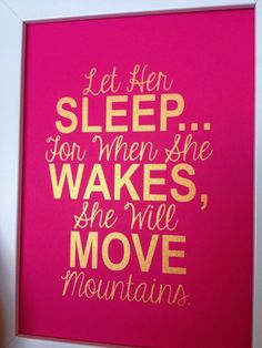Let her sleep...For when she wakes, she will move mountains.