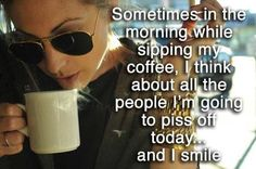Sometimes in the morning when sipping my coffee, I think about all the people I'm going to piss off today...and I smile.