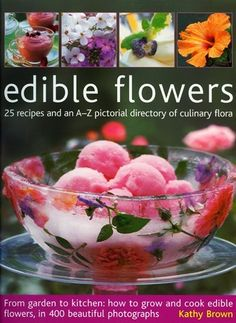 Edible Flowers: From Garden To Kitchen: Growing Flowers You Can Eat, With A Directory Of 40 Edible Varieties And 25