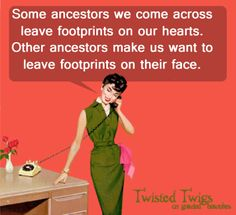 """""""Some ancestors we come across leave footprints on our hearts. Other ancestors make us want to leave footprints on their face."""" #genealogy #humor #funny"""