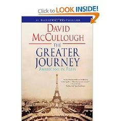 "Really wonderful book for history buffs! As David McCullough writes, ""Not all pioneers went west.""  In The Greater Journey, he tells the enthralling, inspiring—and until now, untold—story of the adventurous American artists, writers, doctors, politicians, and others who set off for Paris in the years between 1830 and 1900, hungry to learn and to excel in their work. What they achieved would profoundly alter American history."