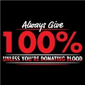 ALWAYS GIVE 100%, UNLESS YOU'RE DONATING BLOOD T-SHIRT $6 tees!!!