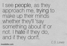 I see people, as they approach me, trying to make up their minds whether they'll 'say something about it' or not. I hate if they do, and if they don't. - C.S. Lewis (A Grief Observed)