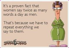 It's a proven fact that women say twice as many words a day as men. That's because we have to repeat everything we say to them. ;-)