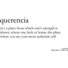 querencia: a place from which one's strength is drawn, where one feels at home; the place where you are your most authentic self