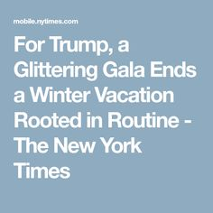 For Trump, a Glittering Gala Ends a Winter Vacation Rooted in Routine - The New York Times Glitter Roots, Trump New, New York Times, Routine, Vacation, Winter, Politics, Winter Time, Vacations