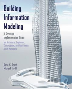 Building Information Modeling: A Strategic Implementation Guide, by Dana K. Smith & Michael Tardif