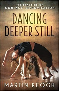 Dancing Deeper Still: The Practice of Contact Improvisation by Martin Keogh #afflink