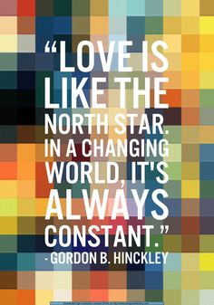 """""""Love is like the north star. In a changing world, it's always constant."""" - Gordon B. hinckley"""
