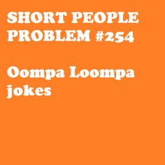 OMG! Those are the one type of jokes that will REALLY piss me off. I am usually OK with most short or blonde jokes...but not Ooompa Loompa jokes. They make me want to punch someone.
