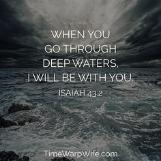 When you go through deep waters, I will be with you. -Isaiah 43:2