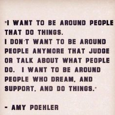 I want to be around people who dream, and support, and do things.