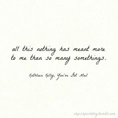 All this nothing has meant more to me than so many somethings. | You've Got Mail quote