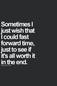 """Sometimes I just wish that I could fast forward time, just to see if it's all worth it in the end."""