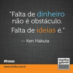 """""""Falta de dinheiro não é obstáculo. Fata de ideias é."""" (Ken Hakuta)"""