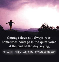 "Courage does not always roar. Sometimes it is a quiet voice at the end of the day, saying…""I will try again tomorrow"""