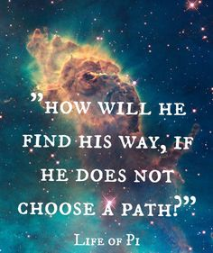 How will he find his way, if he does not choose a path? - Life of Pi, amazing in that it is a critique of agnosticism by a dedicated agnostic. Life Of Pi Quotes, Quotes To Live By, Karma Quotes, Wisdom Quotes, Movie Quotes, Book Quotes, Walt Disney Quotes, Quotable Quotes, Qoutes