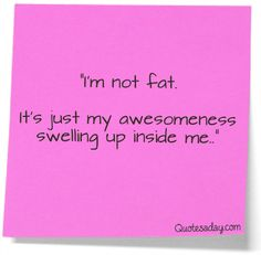 I'm not fat, it's just my awesomness swelling up inside me. Funny Quote