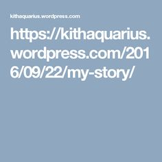 https://kithaquarius.wordpress.com/2016/09/22/my-story/