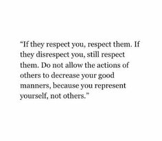Respect, because you owe it to yourself to be a blessing to others.