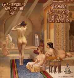 Grandiloquent Word of the Day: Seraglio (sir•RAHL•yo) Noun: A large, amply-endowed harem (women's dwelling) within a Sultan's palace.