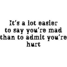 """It's a lot easier to say you're mad than to admit you're hurt."" - Unknown. Truth. #quotes"