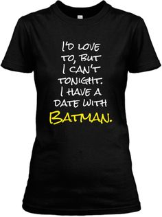 I have a date with Batman. Love it, especially since I really am dating the real Batman!