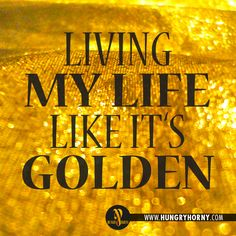 Living my life like it's golden by JILL SCOTT. Why not? We only have one to live! And I'm living it like it's golden! With my family and those that want to Live!!