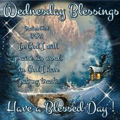 "WEDNESDAY BLESSINGS: Psalm 56:4 (1611 KJV !!!!) "" In God I will praise his word, In God I have put my trust; I will not fear what flesh can do unto me.""   HAVE A VERY BLESSED DAY !!!!"