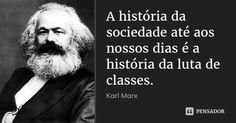 A história da sociedade até aos nossos dias é a história da luta de classes. — Karl Marx