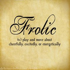 Frolic (v) play and move about cheerfully, excitedly, or energetically