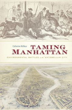 Taming Manhattan: Environmental Battles in the Antebellum City   Catherine McNeur   Published November 3rd, 2014