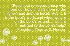 """Reach out to rescue those who need our help and lift them to the higher road and the better way. IT is the Lord's work and when we are on the Lord's errand we are entitled to the Lord's help.""  - Thomas S. Monson"