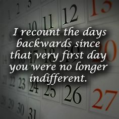 I wonder how long have I known you. Everytime I write down a date I recount the days backwards since that very first day you were no longer indifferent.