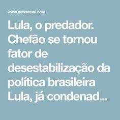 Lula, o predador. Chefão se tornou fator de desestabilização da política brasileira    Lula, já condenado em um dos sete processos que contra ele tramitam na Justiça, continua a se comportar como vítima de perseguição política. Mais: faz dessa falsa condição sua bandeira eleitoral. Em vez de infrator, seria vítima de infrações judiciais.  Trata os que, com base em provas consistentes e abundantes, cumpriram o rito legal de condená-lo – o juiz Sérgio Moro, os procuradores e a Polícia Federal…