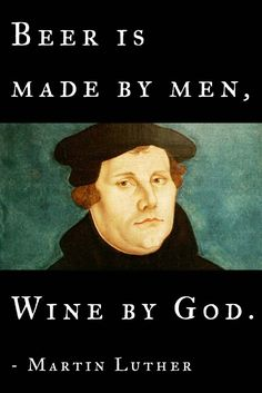 Beer is made by men, wine by God. – Martin Luther #reformed